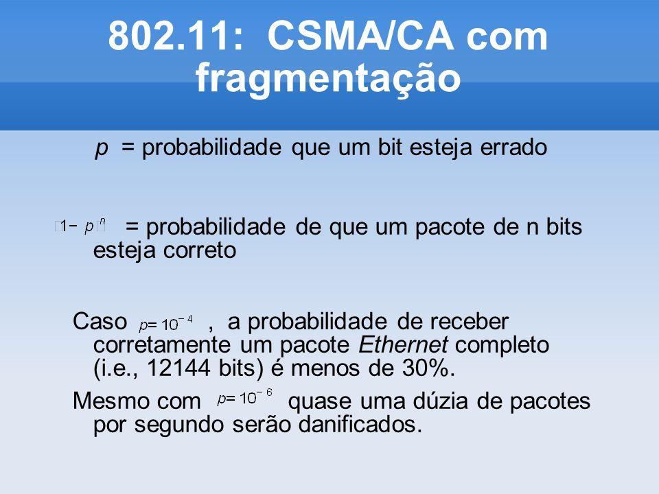 802.11: CSMA/CA com fragmentação p = probabilidade que um bit esteja errado = probabilidade de que um pacote de n bits esteja correto Caso, a probabil