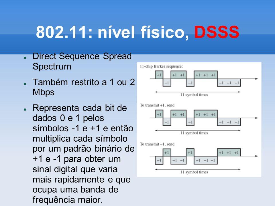 802.11: nível físico, DSSS Direct Sequence Spread Spectrum Também restrito a 1 ou 2 Mbps Representa cada bit de dados 0 e 1 pelos símbolos -1 e +1 e e