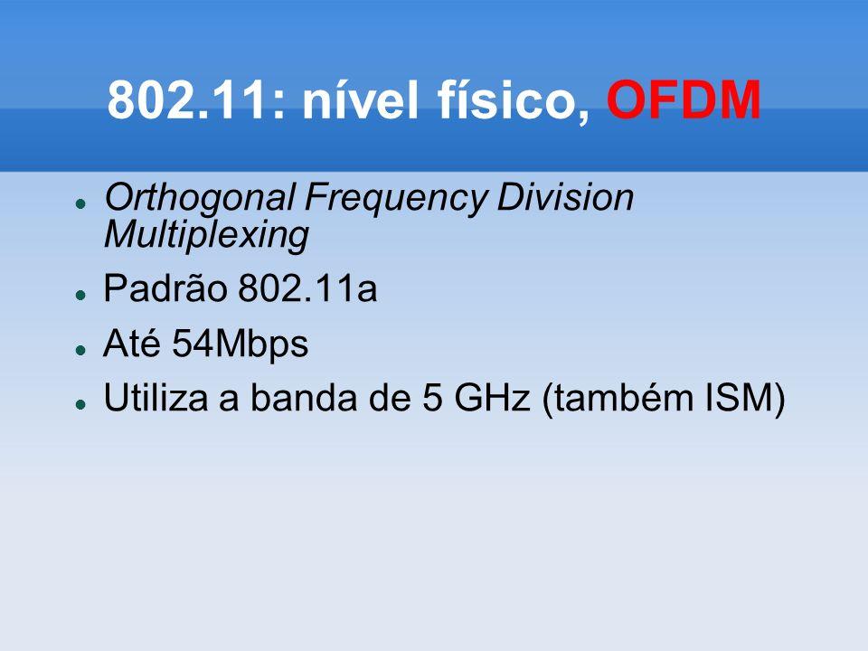 802.11: nível físico, OFDM Orthogonal Frequency Division Multiplexing Padrão 802.11a Até 54Mbps Utiliza a banda de 5 GHz (também ISM)