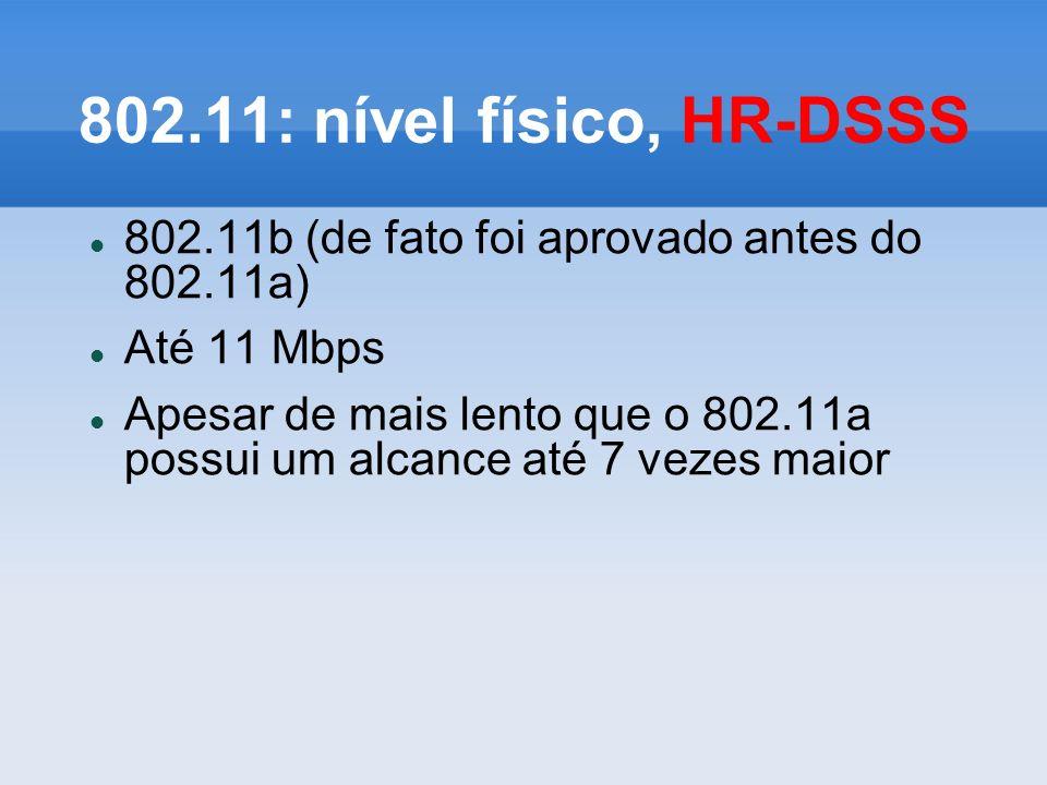 802.11: nível físico, HR-DSSS 802.11b (de fato foi aprovado antes do 802.11a) Até 11 Mbps Apesar de mais lento que o 802.11a possui um alcance até 7 v