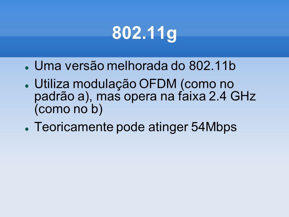 802.11g Uma versão melhorada do 802.11b Utiliza modulação OFDM (como no padrão a), mas opera na faixa 2.4 GHz (como no b) Teoricamente pode atinger 54