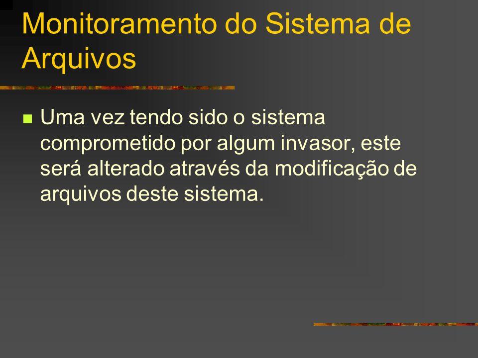 Monitoramento do Sistema de Arquivos Uma vez tendo sido o sistema comprometido por algum invasor, este será alterado através da modificação de arquivo