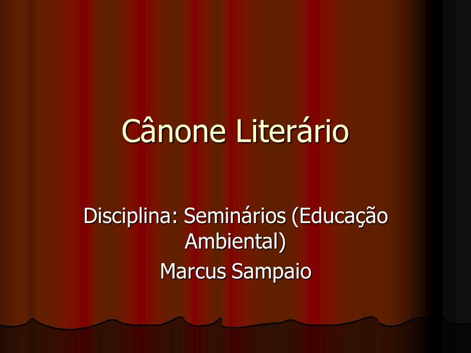 Cânone Literário Disciplina: Seminários (Educação Ambiental) Marcus Sampaio