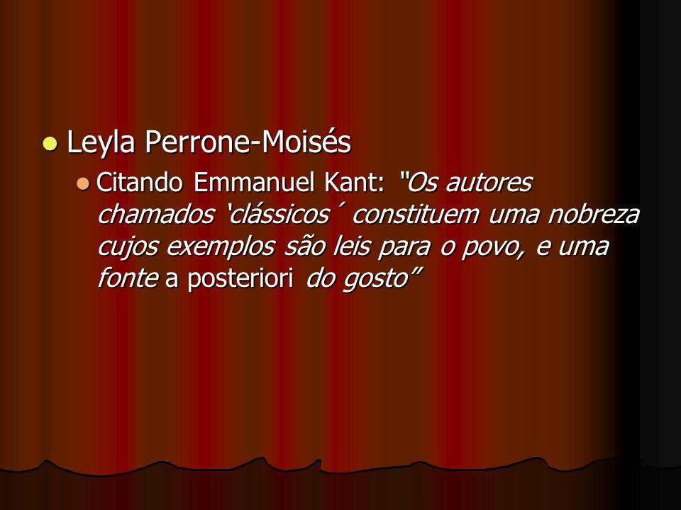 Leyla Perrone-Moisés Leyla Perrone-Moisés Citando Emmanuel Kant: Os autores chamados clássicos´ constituem uma nobreza cujos exemplos são leis para o
