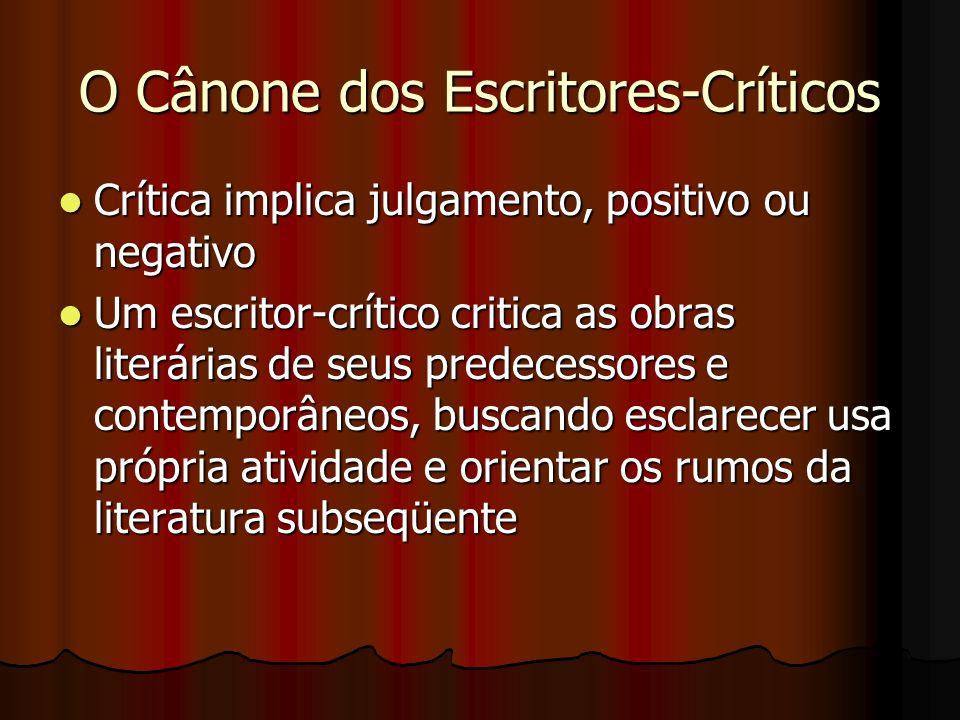 O Cânone dos Escritores-Críticos Crítica implica julgamento, positivo ou negativo Crítica implica julgamento, positivo ou negativo Um escritor-crítico