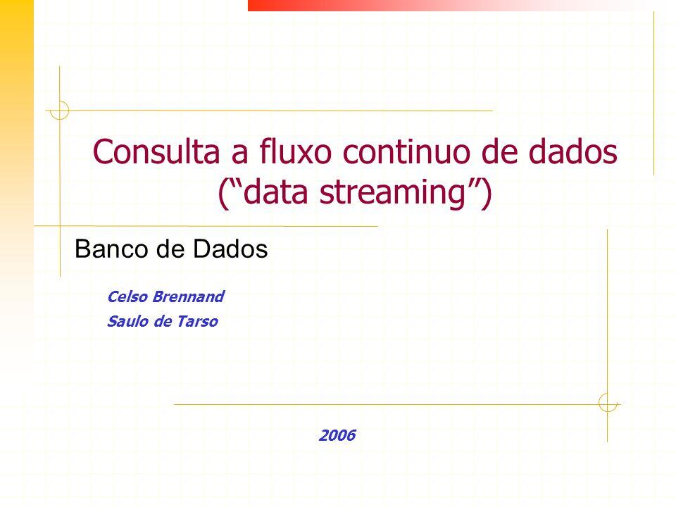 Consulta a fluxo continuo de dados (data streaming) Celso Brennand Saulo de Tarso 2006 Banco de Dados