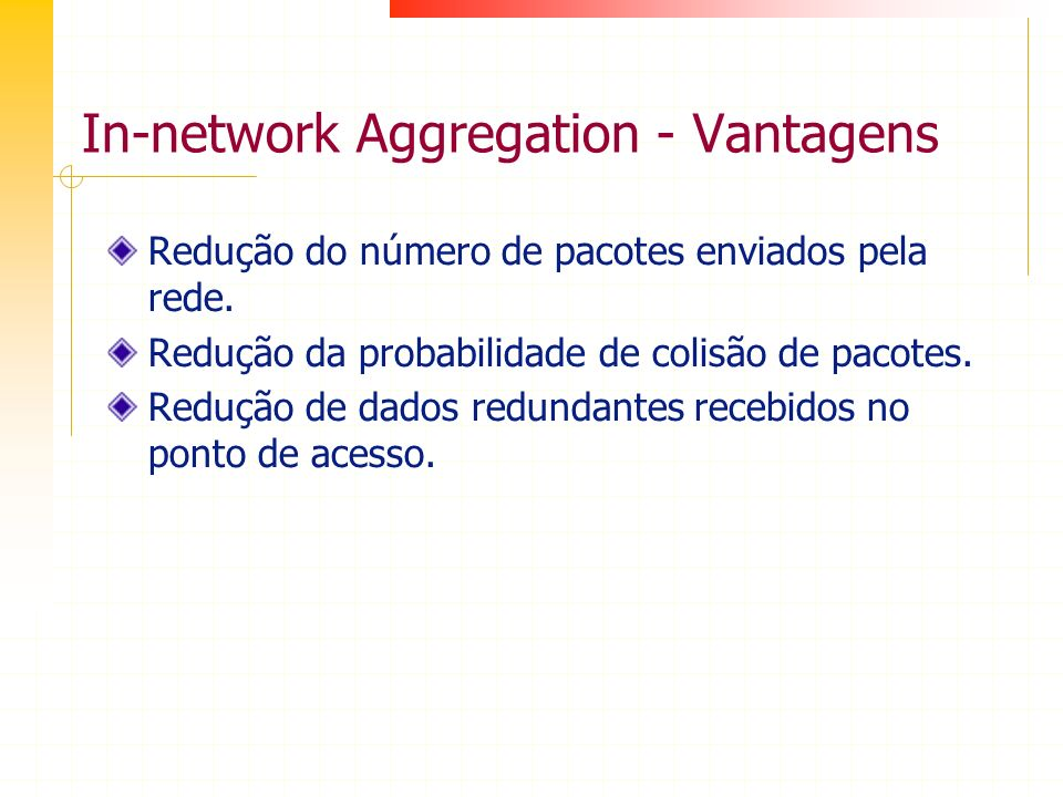 In-network Aggregation - Vantagens Redução do número de pacotes enviados pela rede. Redução da probabilidade de colisão de pacotes. Redução de dados r