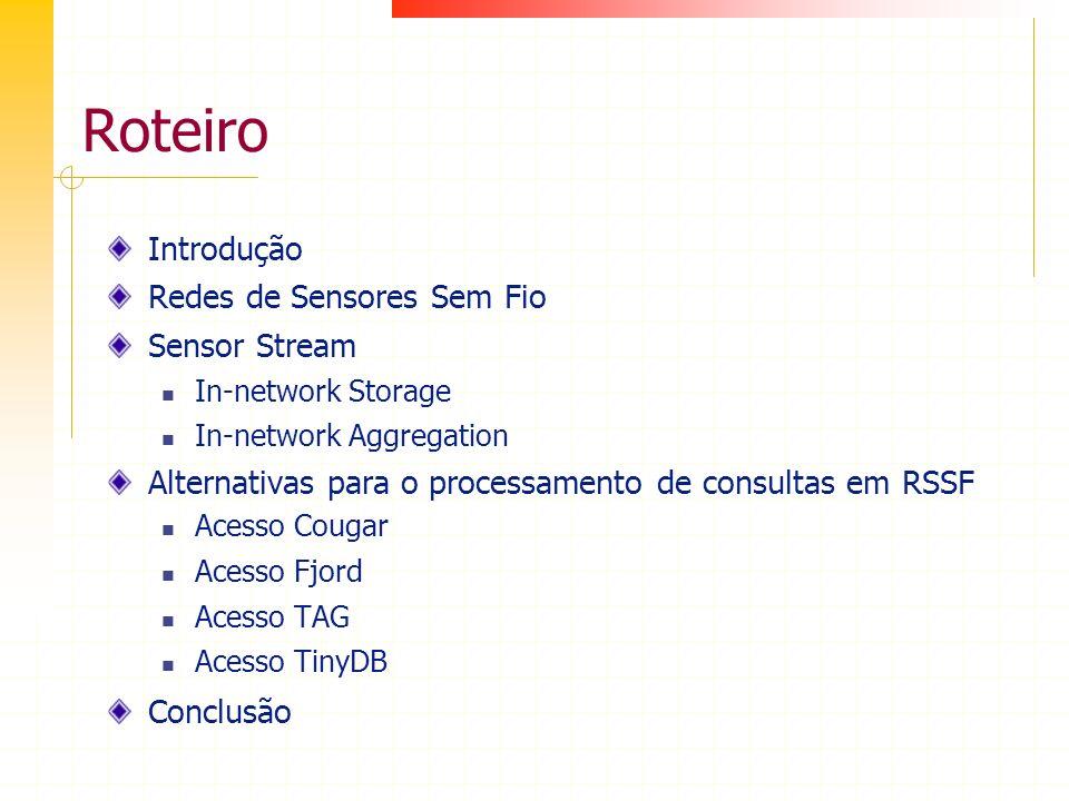 Roteiro Introdução Redes de Sensores Sem Fio Sensor Stream In-network Storage In-network Aggregation Alternativas para o processamento de consultas em