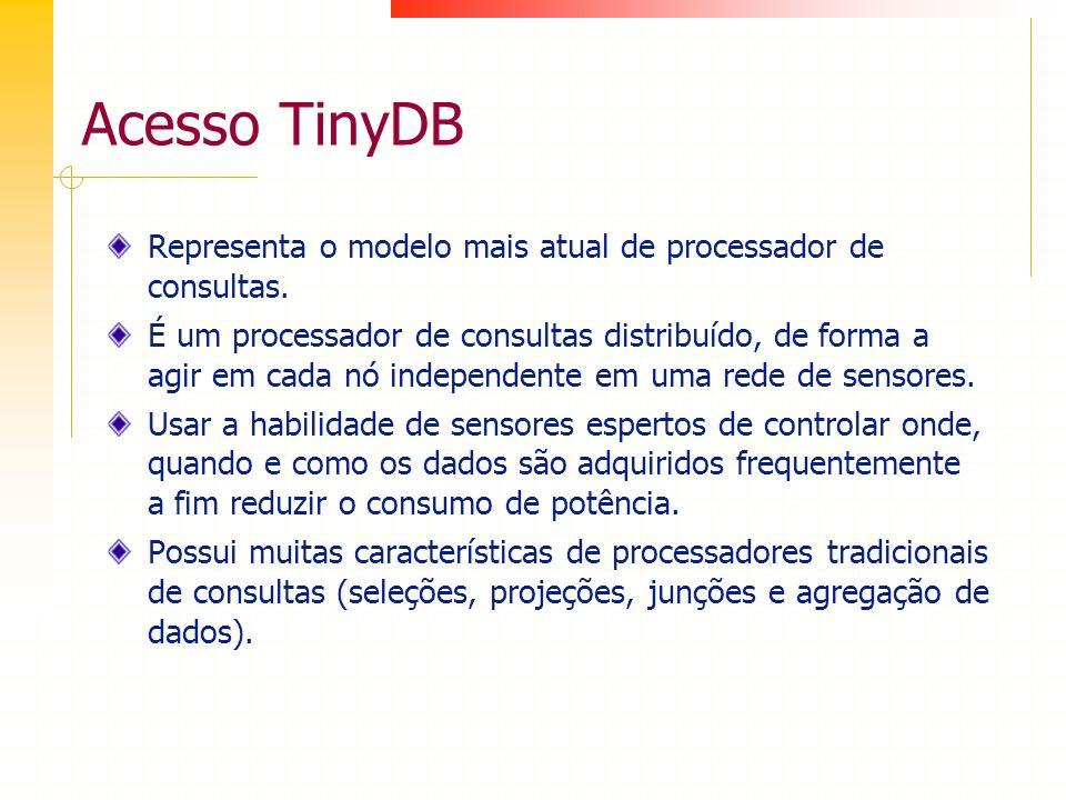 Acesso TinyDB Representa o modelo mais atual de processador de consultas. É um processador de consultas distribuído, de forma a agir em cada nó indepe