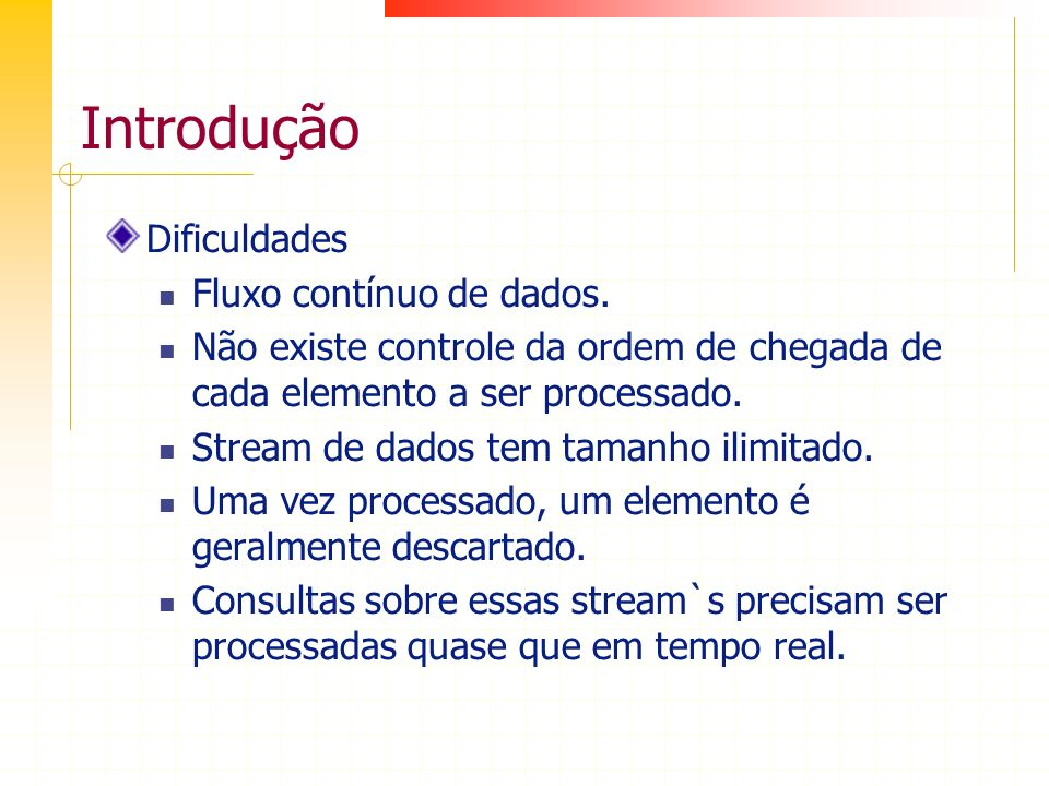 Introdução Dificuldades Fluxo contínuo de dados. Não existe controle da ordem de chegada de cada elemento a ser processado. Stream de dados tem tamanh