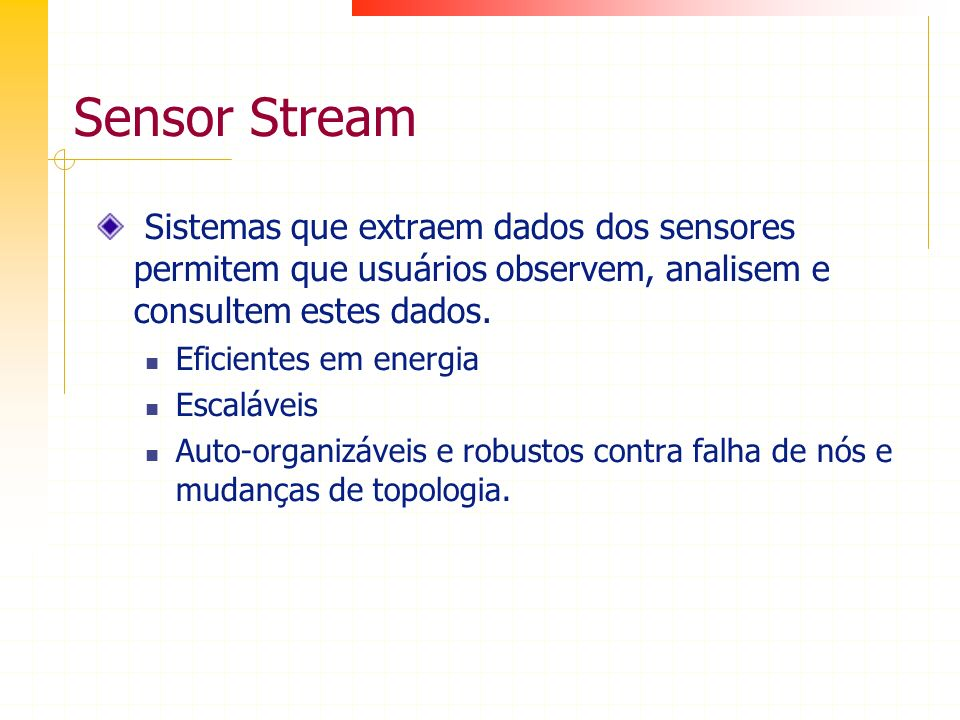 Sensor Stream Sistemas que extraem dados dos sensores permitem que usuários observem, analisem e consultem estes dados. Eficientes em energia Escaláve