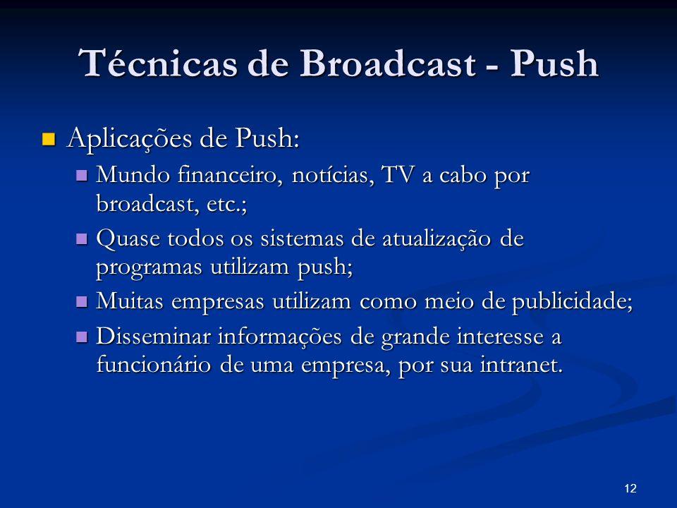 12 Técnicas de Broadcast - Push Aplicações de Push: Aplicações de Push: Mundo financeiro, notícias, TV a cabo por broadcast, etc.; Mundo financeiro, n