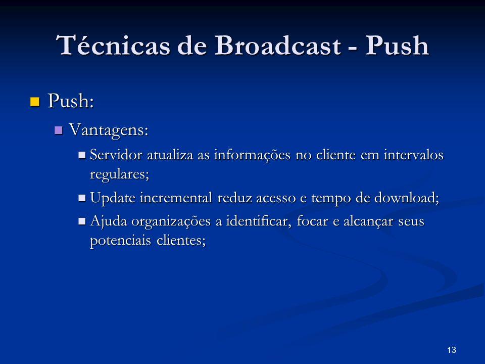 13 Técnicas de Broadcast - Push Push: Push: Vantagens: Vantagens: Servidor atualiza as informações no cliente em intervalos regulares; Servidor atuali