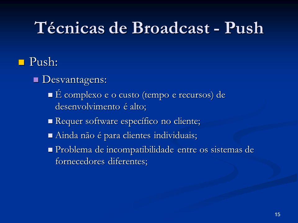 15 Técnicas de Broadcast - Push Push: Push: Desvantagens: Desvantagens: É complexo e o custo (tempo e recursos) de desenvolvimento é alto; É complexo