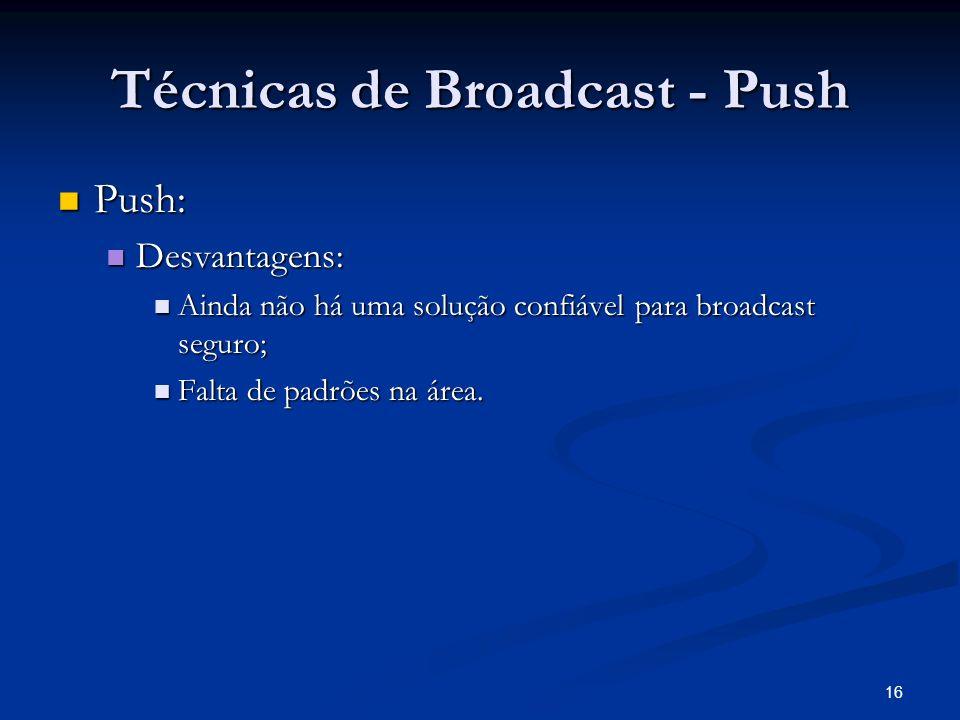 16 Técnicas de Broadcast - Push Push: Push: Desvantagens: Desvantagens: Ainda não há uma solução confiável para broadcast seguro; Ainda não há uma sol