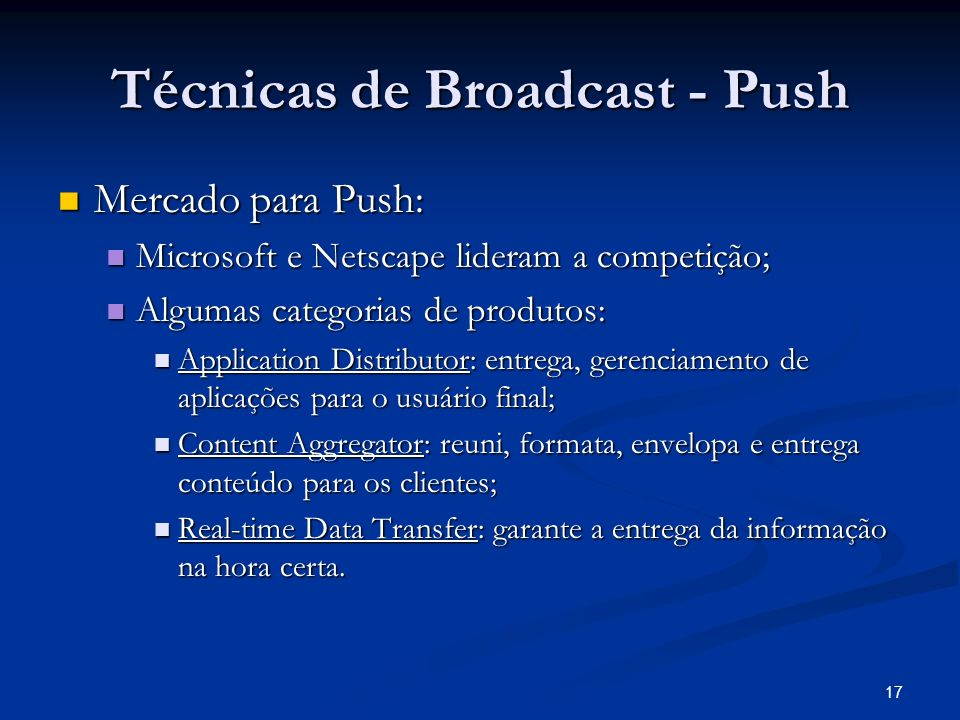 17 Técnicas de Broadcast - Push Mercado para Push: Mercado para Push: Microsoft e Netscape lideram a competição; Microsoft e Netscape lideram a compet