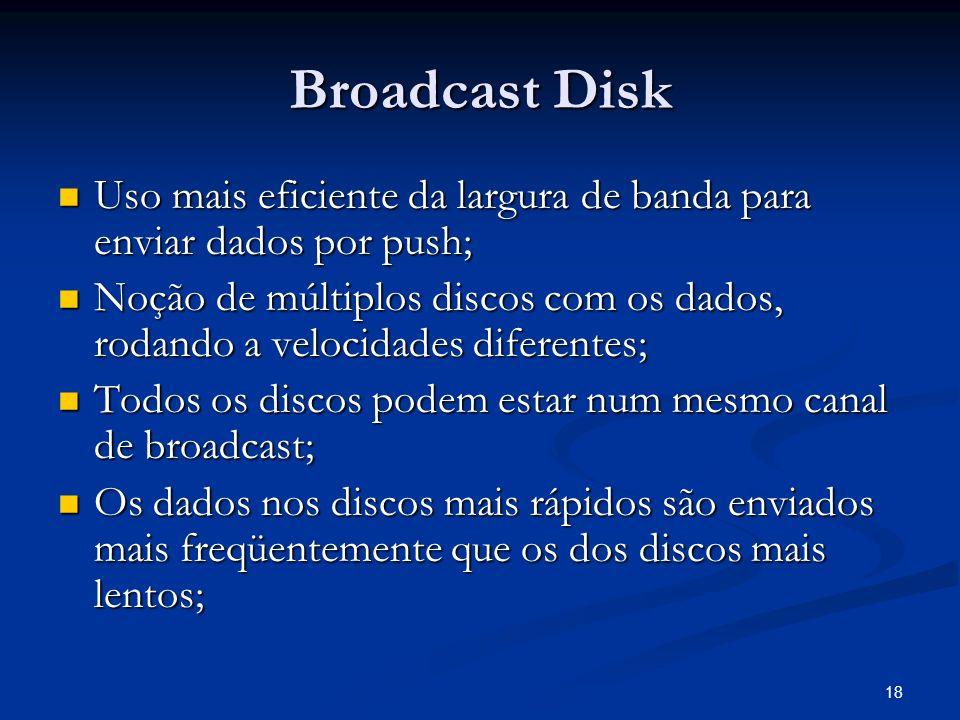 18 Broadcast Disk Uso mais eficiente da largura de banda para enviar dados por push; Uso mais eficiente da largura de banda para enviar dados por push