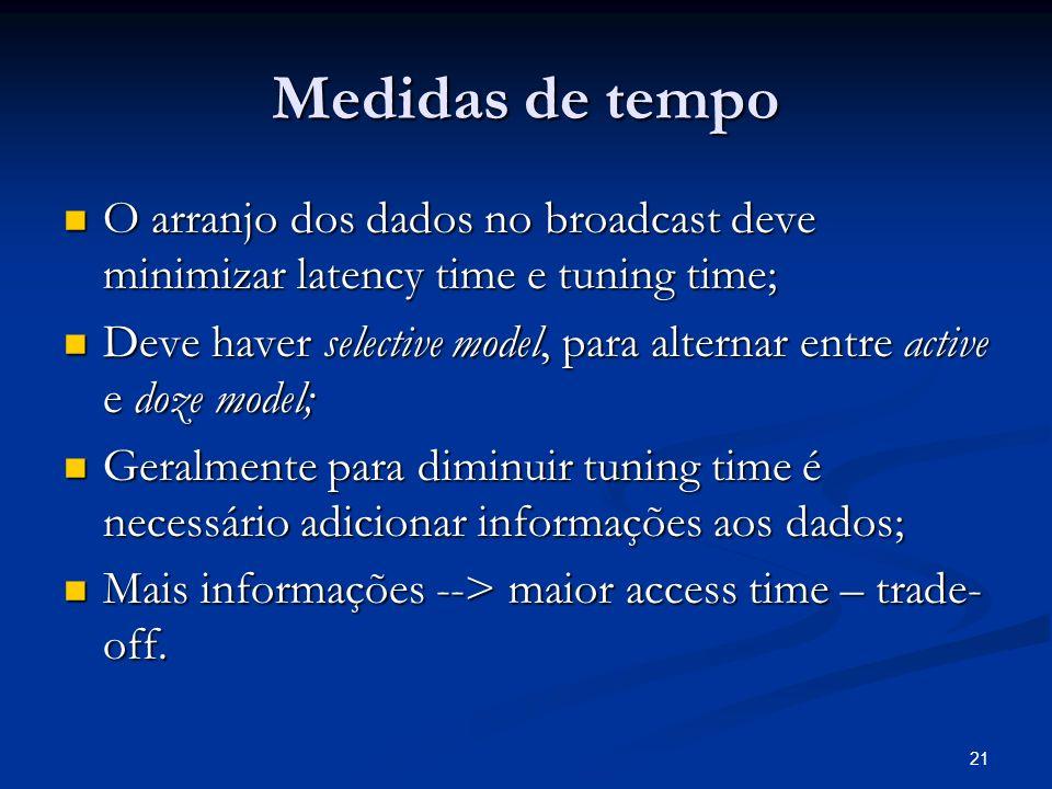 21 Medidas de tempo O arranjo dos dados no broadcast deve minimizar latency time e tuning time; O arranjo dos dados no broadcast deve minimizar latenc