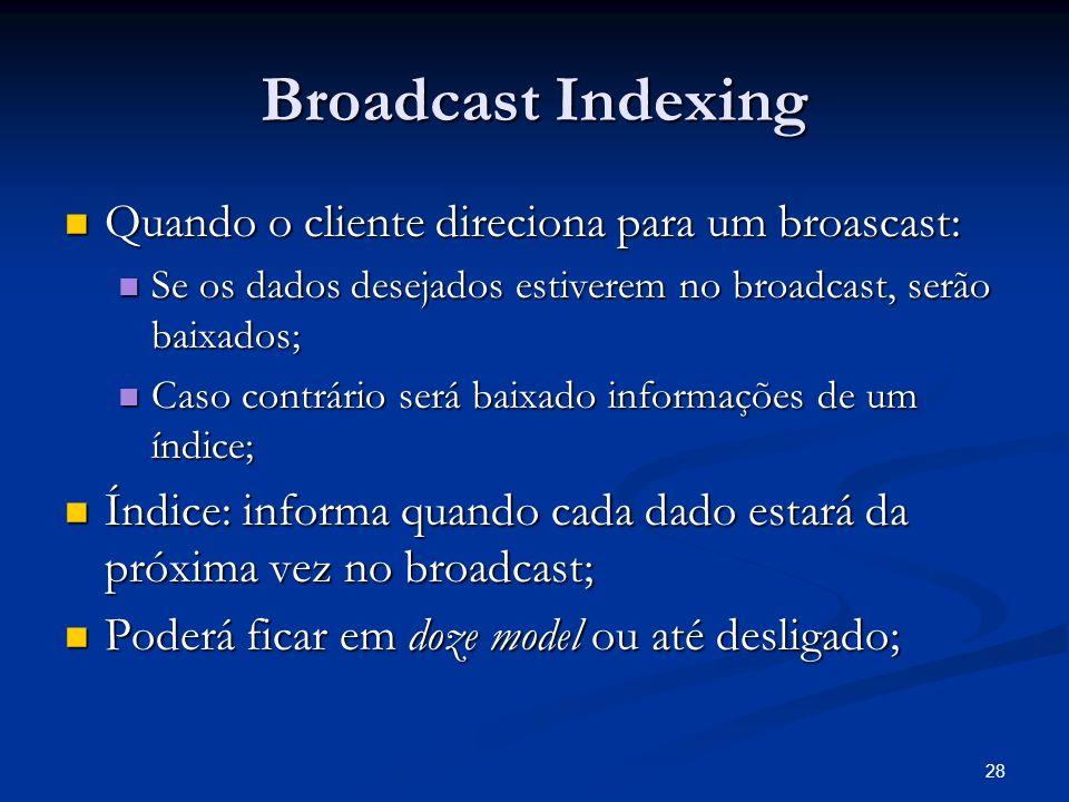 28 Broadcast Indexing Quando o cliente direciona para um broascast: Quando o cliente direciona para um broascast: Se os dados desejados estiverem no b