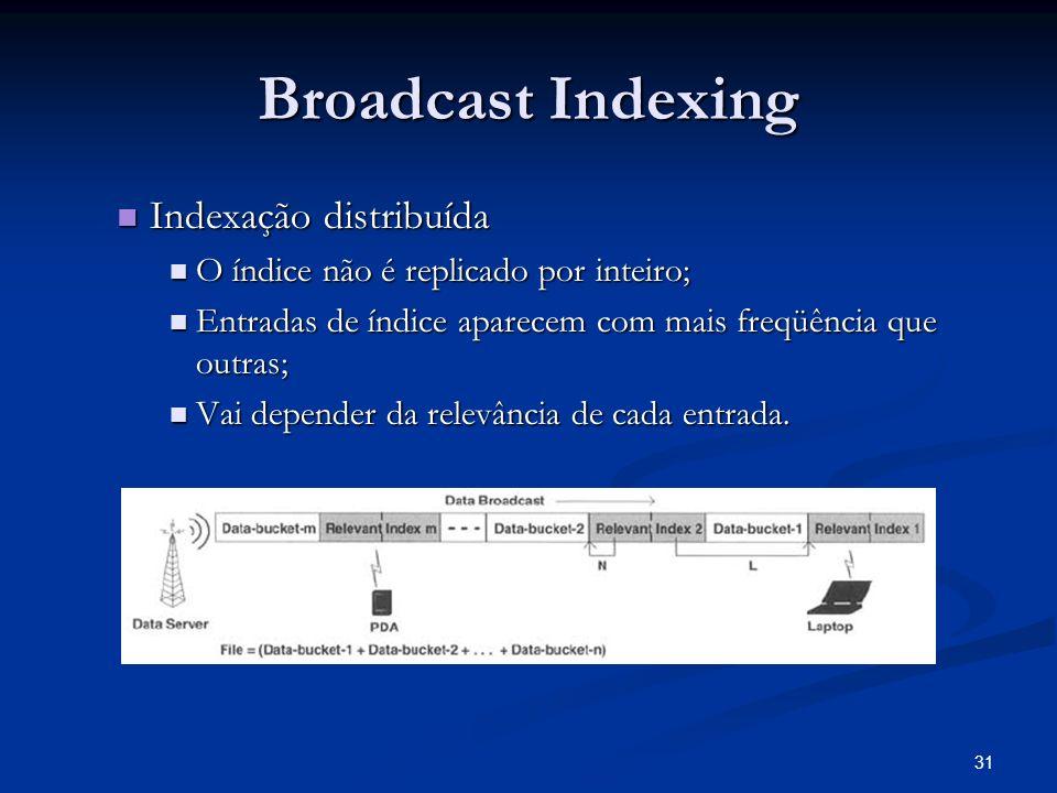 31 Broadcast Indexing Indexação distribuída Indexação distribuída O índice não é replicado por inteiro; O índice não é replicado por inteiro; Entradas