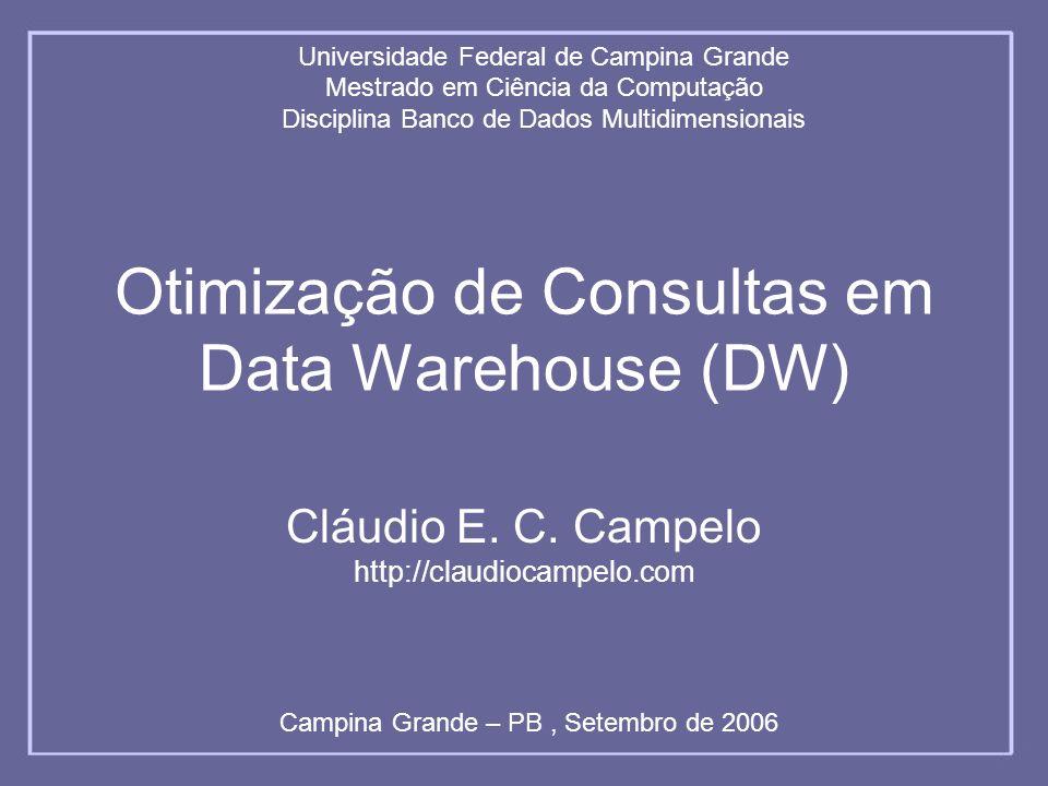 Otimização de Consultas em Data Warehouse (DW) Cláudio E. C. Campelo http://claudiocampelo.com Universidade Federal de Campina Grande Mestrado em Ciên