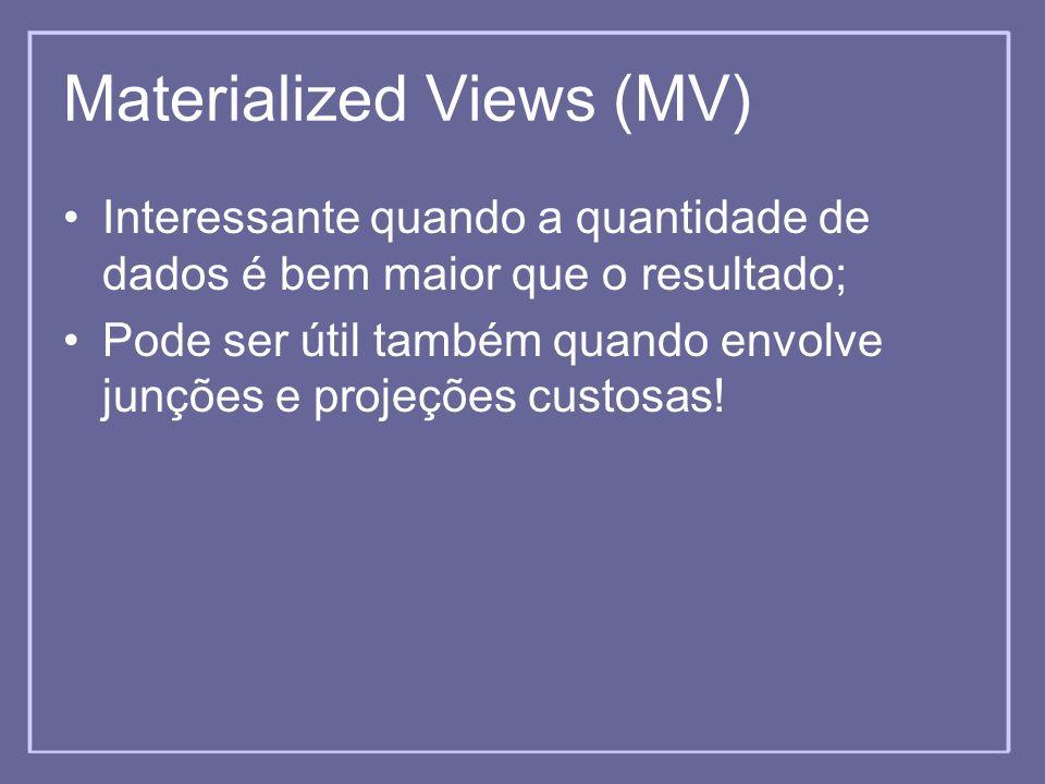Materialized Views (MV) Interessante quando a quantidade de dados é bem maior que o resultado; Pode ser útil também quando envolve junções e projeções