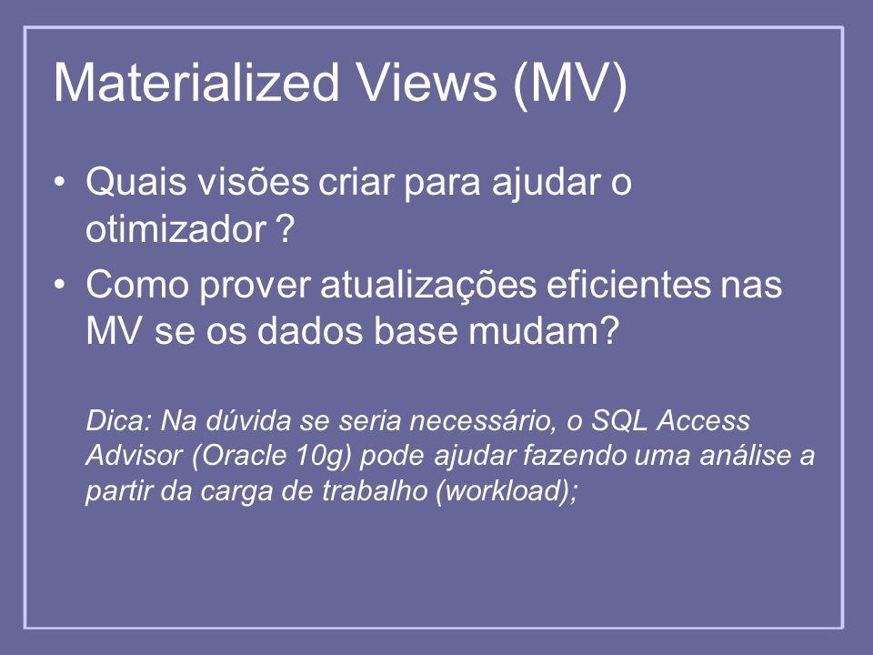 Materialized Views (MV) Quais visões criar para ajudar o otimizador ? Como prover atualizações eficientes nas MV se os dados base mudam? Dica: Na dúvi
