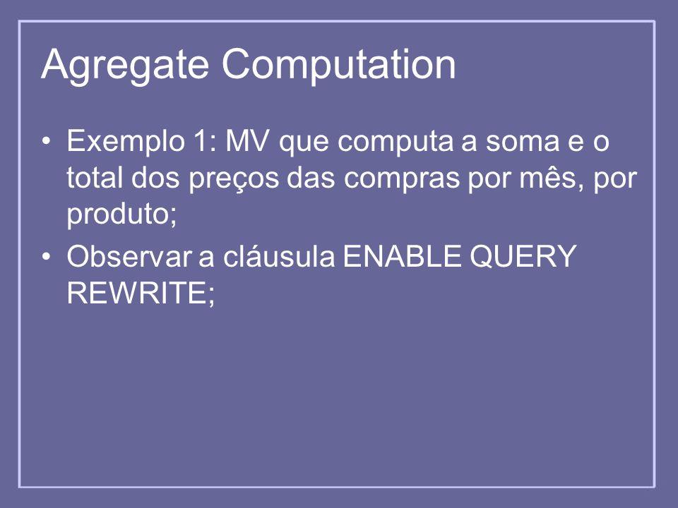 Agregate Computation Exemplo 1: MV que computa a soma e o total dos preços das compras por mês, por produto; Observar a cláusula ENABLE QUERY REWRITE;