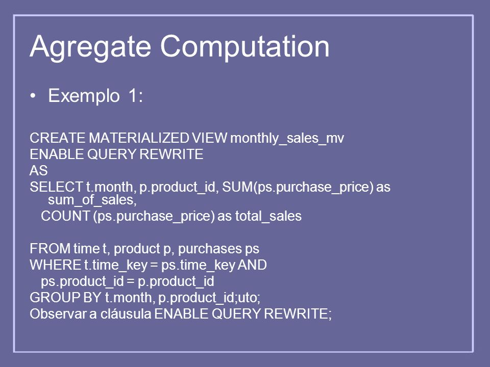 Agregate Computation Exemplo 1: CREATE MATERIALIZED VIEW monthly_sales_mv ENABLE QUERY REWRITE AS SELECT t.month, p.product_id, SUM(ps.purchase_price)