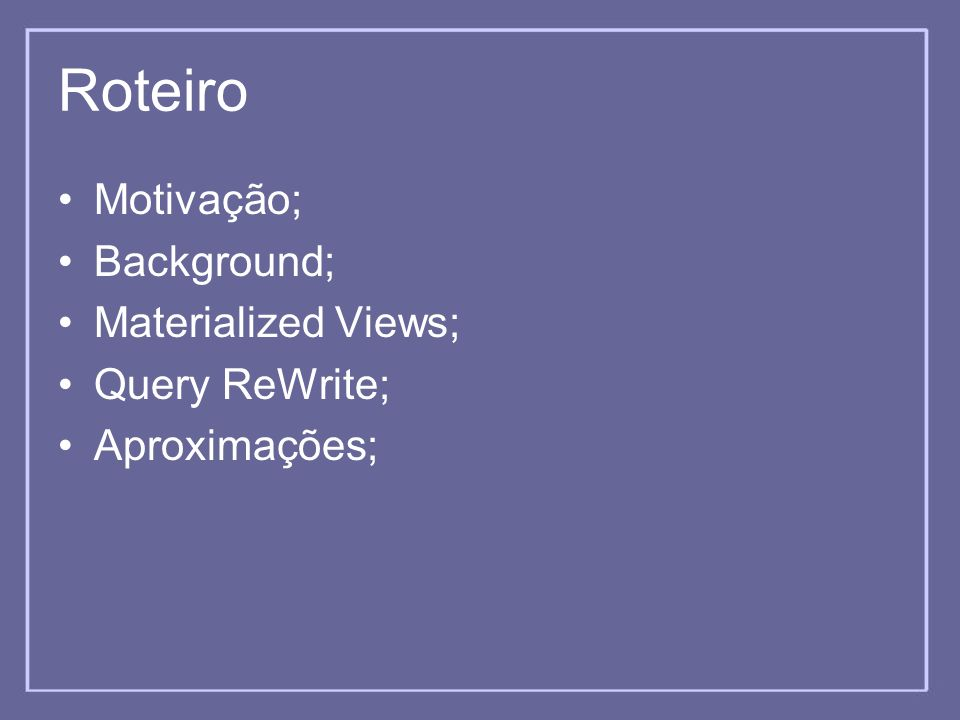 Roteiro Motivação; Background; Materialized Views; Query ReWrite; Aproximações;