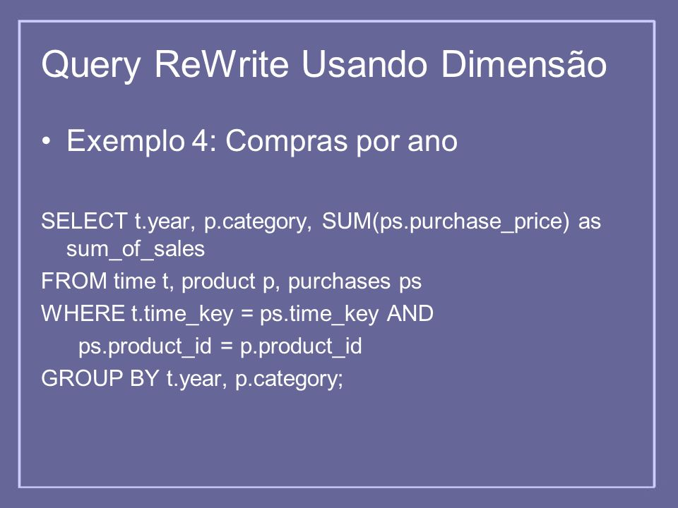 Query ReWrite Usando Dimensão Exemplo 4: Compras por ano SELECT t.year, p.category, SUM(ps.purchase_price) as sum_of_sales FROM time t, product p, pur
