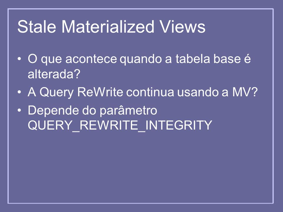 Stale Materialized Views O que acontece quando a tabela base é alterada? A Query ReWrite continua usando a MV? Depende do parâmetro QUERY_REWRITE_INTE