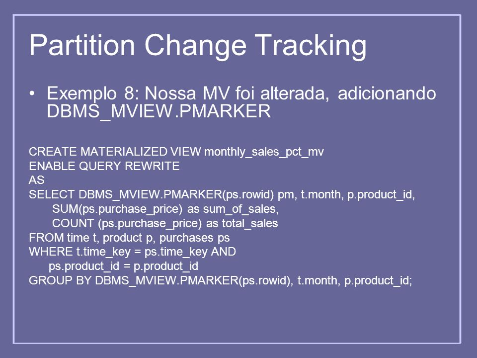Partition Change Tracking Exemplo 8: Nossa MV foi alterada, adicionando DBMS_MVIEW.PMARKER CREATE MATERIALIZED VIEW monthly_sales_pct_mv ENABLE QUERY