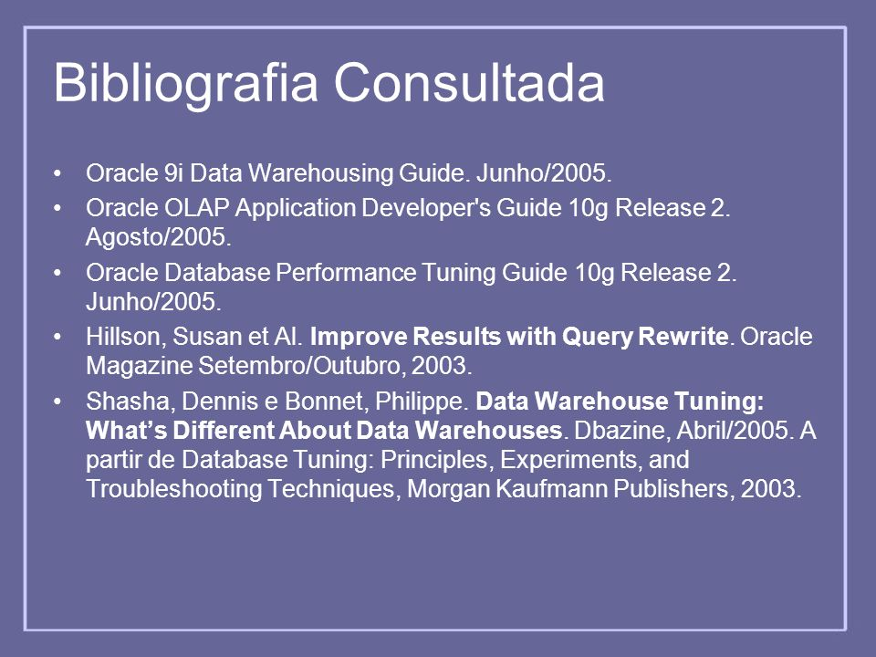 Bibliografia Consultada Oracle 9i Data Warehousing Guide. Junho/2005. Oracle OLAP Application Developer's Guide 10g Release 2. Agosto/2005. Oracle Dat