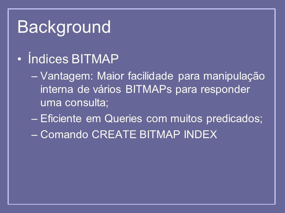 Background Índices BITMAP –Vantagem: Maior facilidade para manipulação interna de vários BITMAPs para responder uma consulta; –Eficiente em Queries co