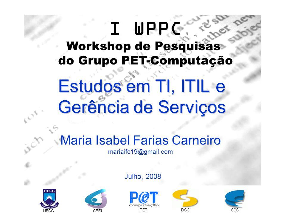 I WPPC Workshop de Pesquisas do Grupo PET-Computação UFCGCEEI PETDSCCCC Maria Isabel Farias Carneiro mariaifc19@gmail.com Julho, 2008 Estudos em TI, I