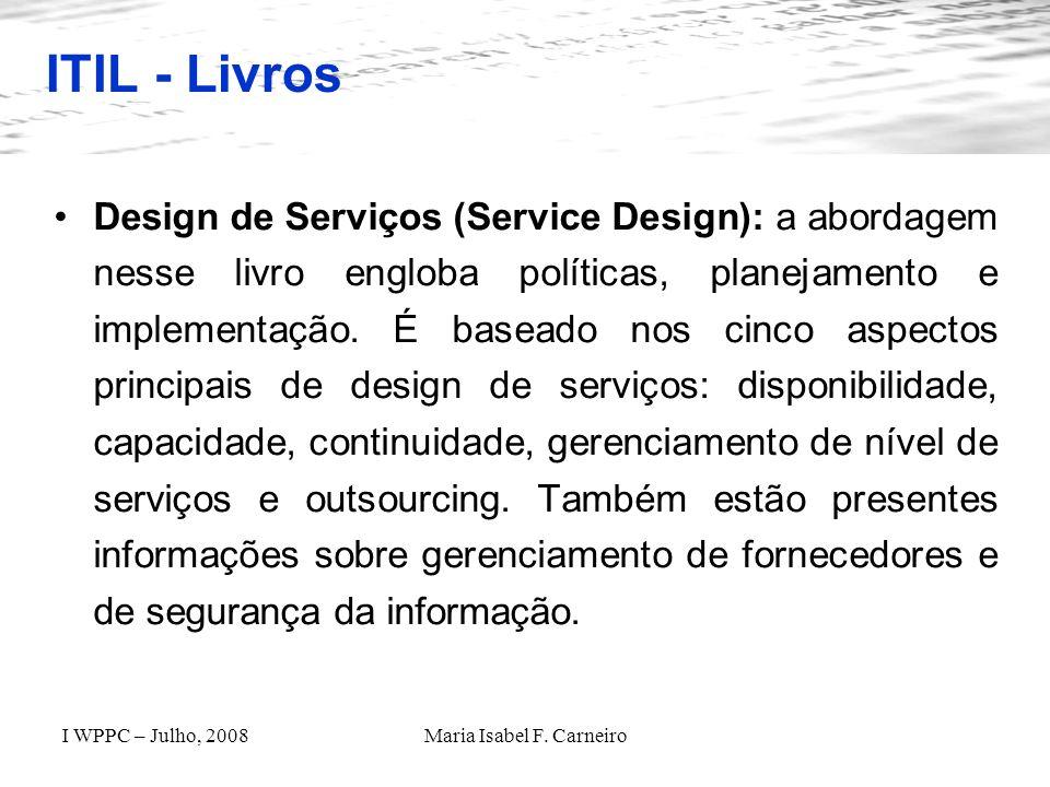 I WPPC – Julho, 2008Maria Isabel F. Carneiro ITIL - Livros Design de Serviços (Service Design): a abordagem nesse livro engloba políticas, planejament