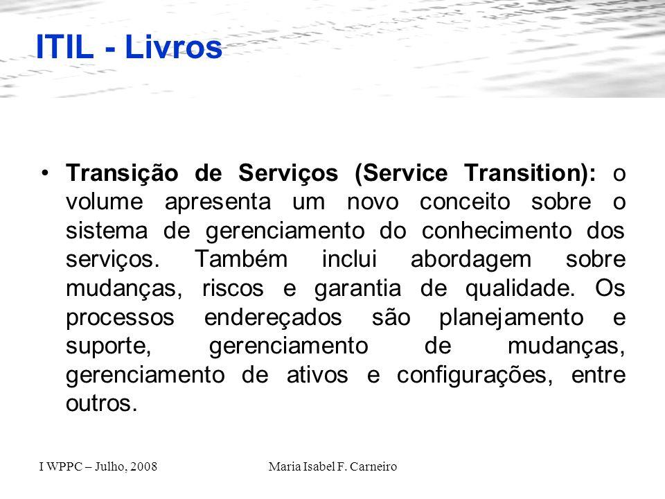 I WPPC – Julho, 2008Maria Isabel F. Carneiro ITIL - Livros Transição de Serviços (Service Transition): o volume apresenta um novo conceito sobre o sis