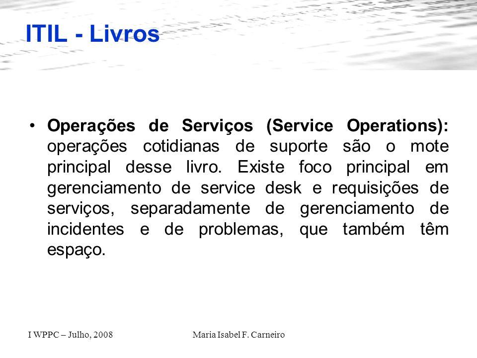 I WPPC – Julho, 2008Maria Isabel F. Carneiro ITIL - Livros Operações de Serviços (Service Operations): operações cotidianas de suporte são o mote prin
