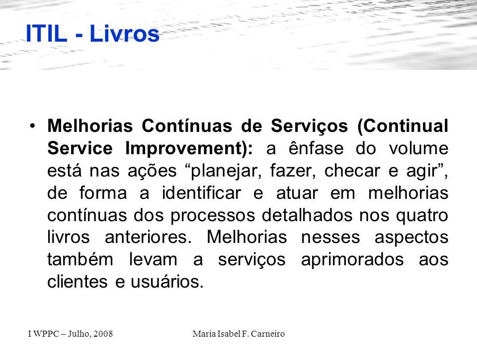 I WPPC – Julho, 2008Maria Isabel F. Carneiro ITIL - Livros Melhorias Contínuas de Serviços (Continual Service Improvement): a ênfase do volume está na