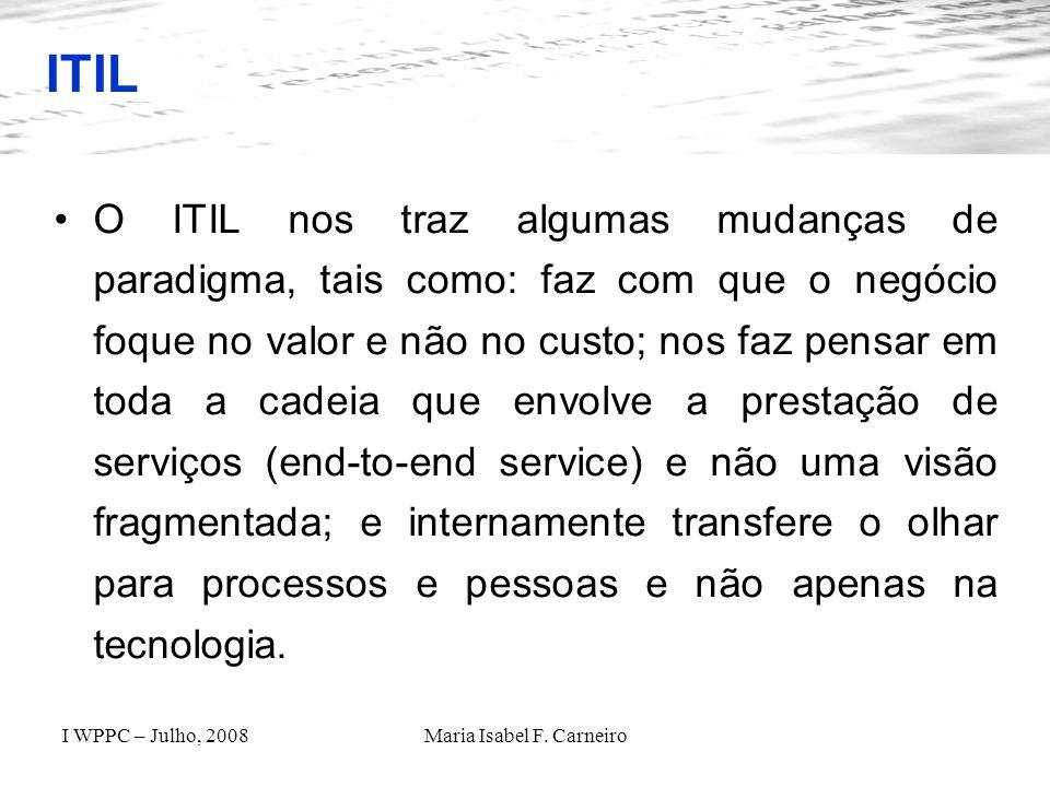 I WPPC – Julho, 2008Maria Isabel F. Carneiro ITIL O ITIL nos traz algumas mudanças de paradigma, tais como: faz com que o negócio foque no valor e não