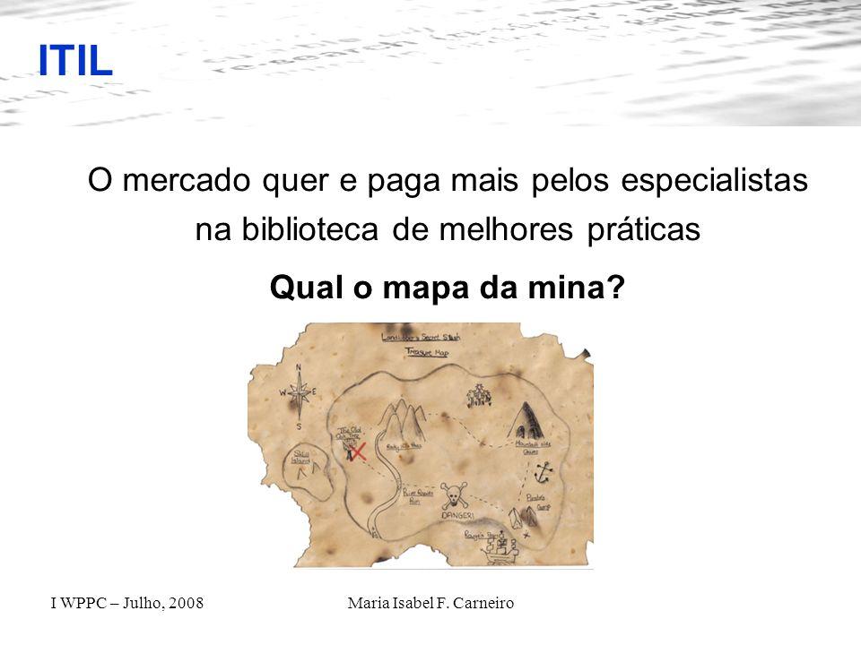 I WPPC – Julho, 2008Maria Isabel F. Carneiro ITIL O mercado quer e paga mais pelos especialistas na biblioteca de melhores práticas Qual o mapa da min
