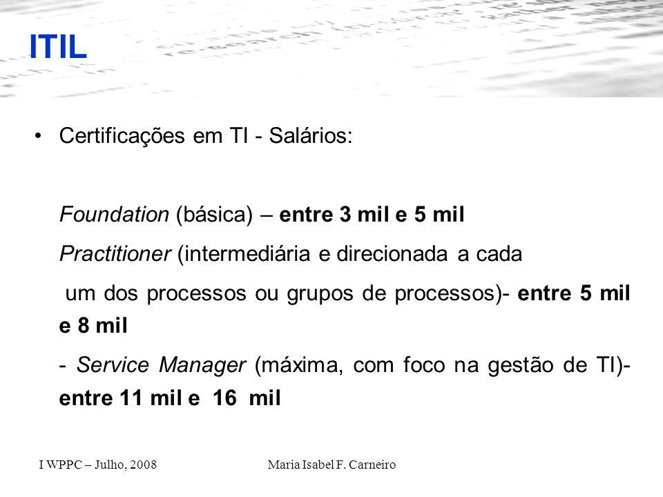 I WPPC – Julho, 2008Maria Isabel F. Carneiro ITIL Certificações em TI - Salários: Foundation (básica) – entre 3 mil e 5 mil Practitioner (intermediári