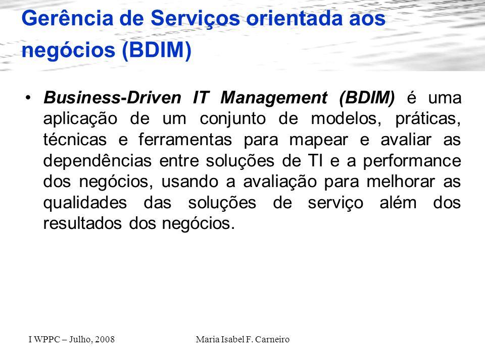 I WPPC – Julho, 2008Maria Isabel F. Carneiro Gerência de Serviços orientada aos negócios (BDIM) Business-Driven IT Management (BDIM) é uma aplicação d