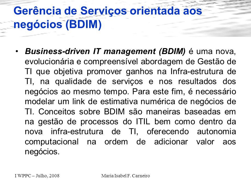 I WPPC – Julho, 2008Maria Isabel F. Carneiro Gerência de Serviços orientada aos negócios (BDIM) Business-driven IT management (BDIM) é uma nova, evolu