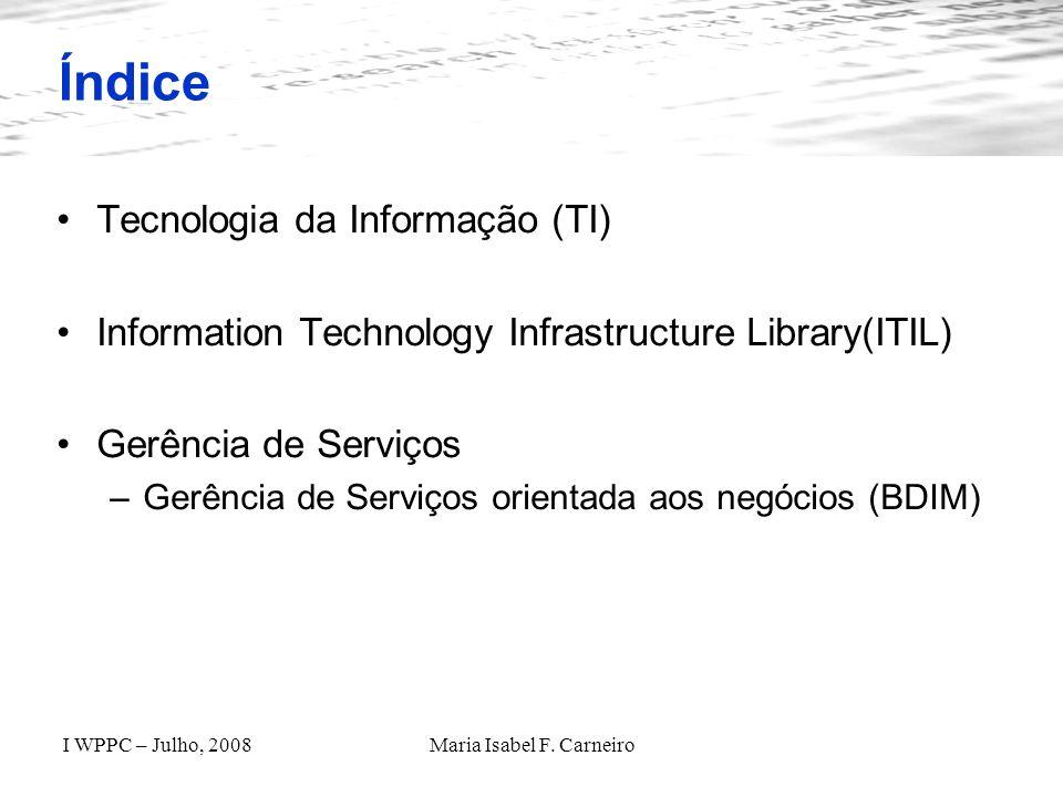 I WPPC – Julho, 2008Maria Isabel F. Carneiro Índice Tecnologia da Informação (TI) Information Technology Infrastructure Library(ITIL) Gerência de Serv