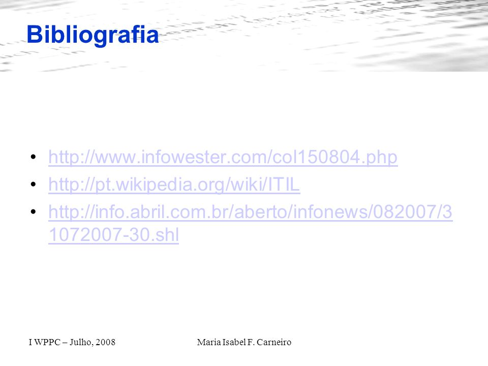 I WPPC – Julho, 2008Maria Isabel F. Carneiro Bibliografia http://www.infowester.com/col150804.php http://pt.wikipedia.org/wiki/ITIL http://info.abril.