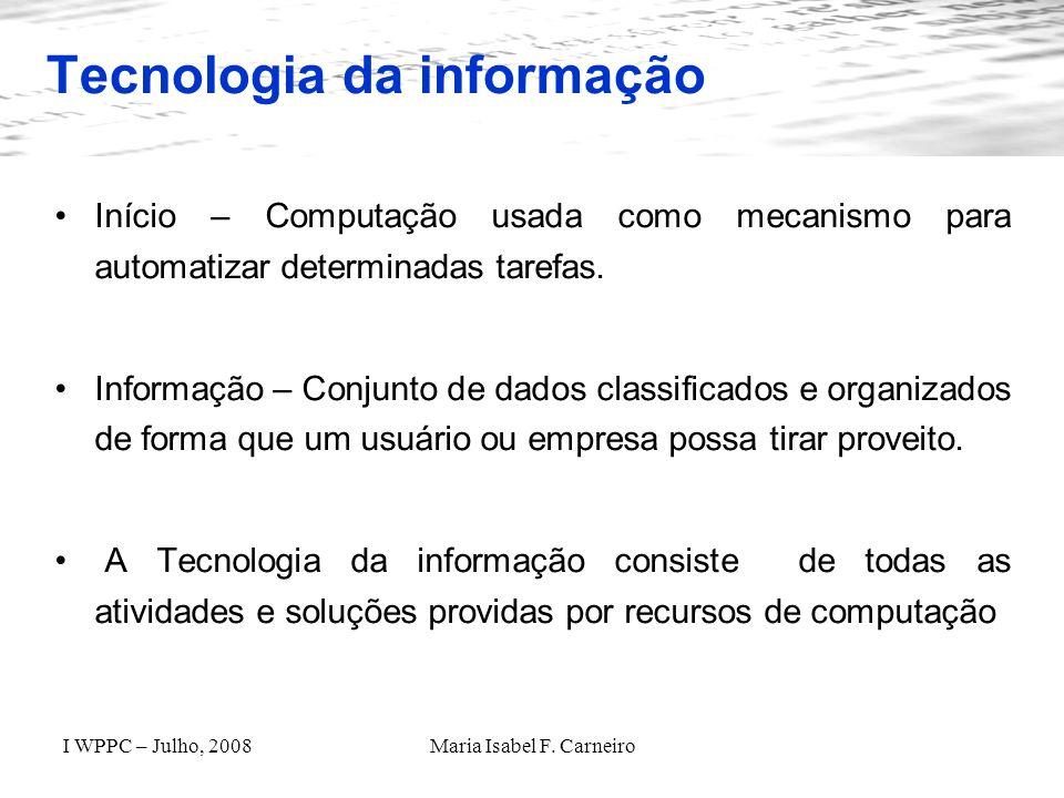 I WPPC – Julho, 2008Maria Isabel F. Carneiro Tecnologia da informação Início – Computação usada como mecanismo para automatizar determinadas tarefas.
