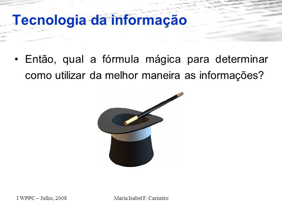 I WPPC – Julho, 2008Maria Isabel F. Carneiro Tecnologia da informação Então, qual a fórmula mágica para determinar como utilizar da melhor maneira as