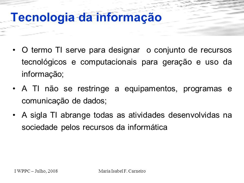 I WPPC – Julho, 2008Maria Isabel F. Carneiro Tecnologia da informação O termo TI serve para designar o conjunto de recursos tecnológicos e computacion